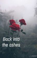 Back into the ashes |Completed by babygirl_brii_