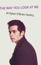 The Way You Look At Me ( A Dylan O'Brien Fanfic) by ovoxotoobased
