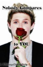 Nobody Compares to YOU (A Niall Horan fanfic) by ATeenageDirtbagBaby