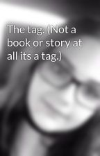 The tag. (Not a book or story at all its a tag.) by _Maddie_Meow_