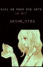 NADA ES PEOR QUE ESTO ....O SI? by anime_vida