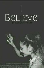 I Believe  by gilinskysxnicorn