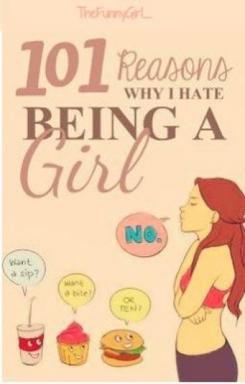 101 Reasons Why I Hate Being A Girl