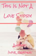 This Is Not A Love Story by 1love_reading