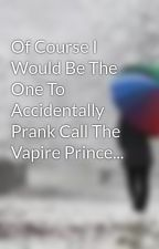 Of Course I Would Be The One To Accidentally Prank Call The Vapire Prince... by ImagineThat