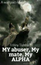 My abuser, My mate, My alpha by Sebby-chan414