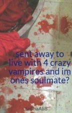 sent away to live with 4 crazy vampires and im ones soulmate? by SelinaAli8