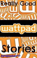 Really Good Wattpad Stories by kyrajmsilver17