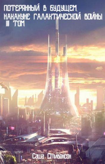 Потерянный в Будущем. Том 3: Накануне галактической войны