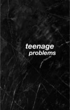 Teenage Problems  by BethAny_MendesX