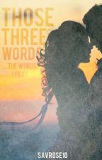Those Three Words •Rewritting• by savrose10