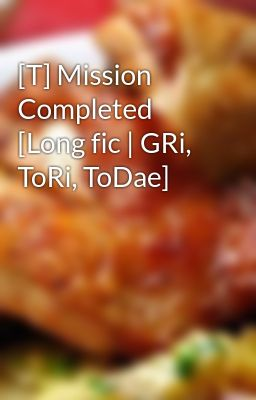 Đọc truyện [T] Mission Completed [Long fic | GRi, ToRi, ToDae]