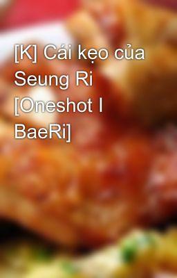 Đọc truyện [K] Cái kẹo của Seung Ri [Oneshot I BaeRi]