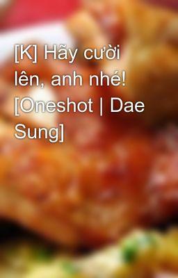 Đọc truyện [K] Hãy cười lên, anh nhé! [Oneshot | Dae Sung]