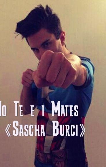 Io, Te e i Mates|| Sascha Burci||