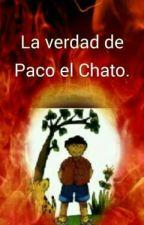 La Verdad De Paco el Chato. by ikcajoL