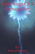 Ramblings Of A Teenage Boy by RobertMaxiejr