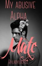 My abusive alpha mate |editing| by ladylucy22