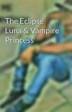The Eclipse Luna & Vampire Princess by babygirl_tishy1