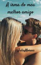 A Irma Do Meu Melhor Amigo ( Completo) by JuliaMoraes579