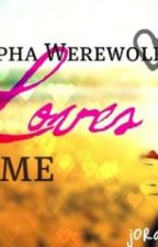 The Alpha Werewolf That Loves Me by jordanmichelle