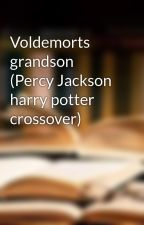 Voldemorts grandson (Percy Jackson harry potter crossover) by fangirl_345