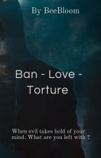 Ban - love - torture by BeeBloom