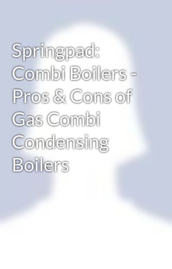Springpad Combi Boilers Pros Cons Of Gas Condensing