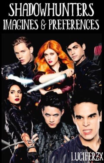 Shadowhunters ;; imagines & preferences