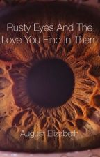 Rusty Eyes And The Love You Find In Them by AugustElizabeth