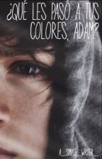 ¿ Qué les  pasó a tus  colores , Adam ? •Book #3• by a_simple_writer_