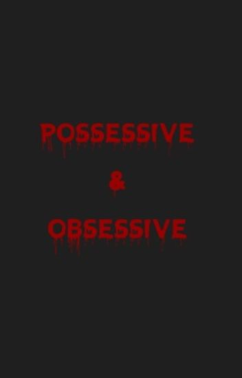 Possessive and Obsessive