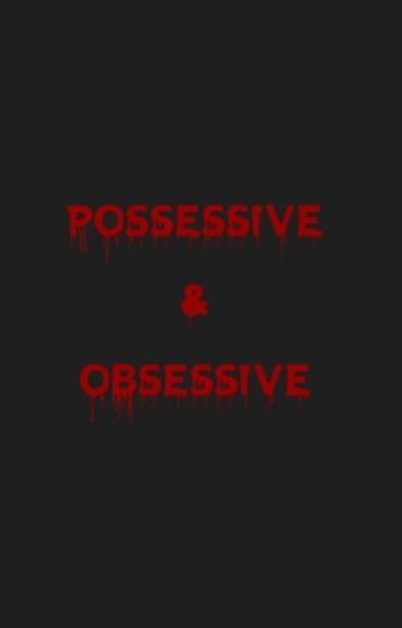 Possessive and Obsessive