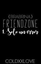 FriendZone: Sólo Un Error #1 [Brabrina] by coldxxlove