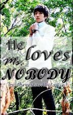 He loves Ms. Nobody by threestarAbiJaRie