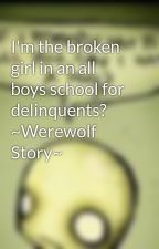 I'm the broken girl in an all boys school for delinquents? ~Werewolf Story~ by uniquewolf19