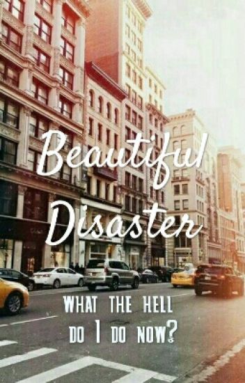 IN REVISIONE - Beautiful Disaster - what the hell do I do now?