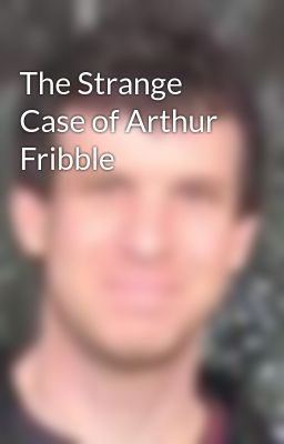 The Strange Case of Arthur Fribble