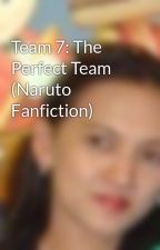 Team 7: The Perfect Team (Naruto Fanfiction) by catherinelaurio