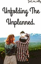 Unfolding The Unplanned (Updating.) by just_me_milly