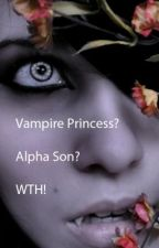 Vampire Princess? Alpha Son? WTH! by BreatheInMusic2525