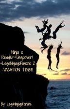 Ninja x Reader~Sleepover! +LegoNinjagoFanatic 2 - VACATION TIME!!! [ON HOLD] by LegoNinjagoFanatic