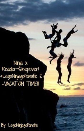 Ninja x Reader~Sleepover! +LegoNinjagoFanatic 2 - VACATION TIME!!! [ON HOLD]