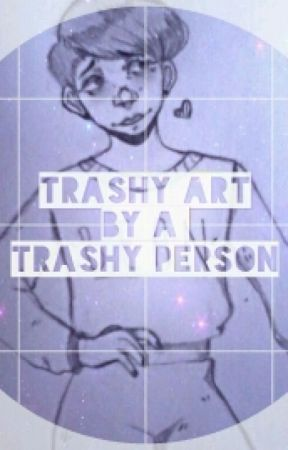 Trashy Art by A Trashy Person by SwellSnail