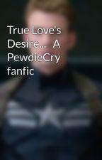 True Love's Desire...   A PewdieCry fanfic by PrincessDarknight
