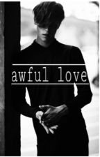 awful love by only-yourgirl