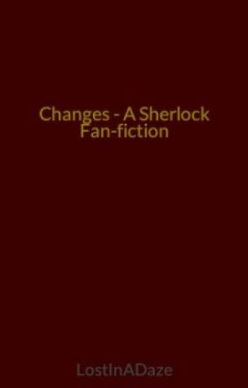 Changes - A Sherlock Fan-fiction (on indefinate hiatus)
