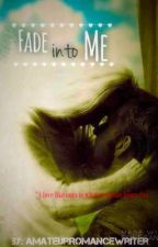 Fade Into Me  by AmateurRomanceWriter