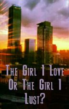 (Temporarily Unpublished) The Girl I Love Or The Girl I Lust? by GaryGlennOco