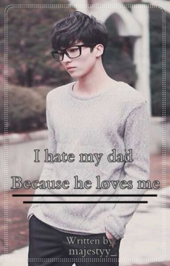 I hate my dad because he loves me